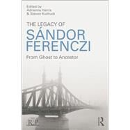 The Legacy of Sandor Ferenczi: From ghost to ancestor by Harris; Adrienne, 9781138820111