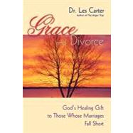Grace and Divorce : God's Healing Gift to Those Whose Marriages Fall Short by Carter, Les, 9780470490112