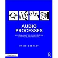 Audio Processes: Musical Analysis, Modification, Synthesis, and Control by Creasey; David, 9781138100114