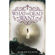 What the Dead Want by Olson, Norah, 9780062410115