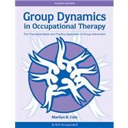 Group Dynamics in Occupational Therapy The Theoretical Basis and Practice Application of Group Intervention by Cole, Marilyn B., 9781617110115