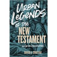 Urban Legends of the New Testament 40 Common Misconceptions by Croteau, David A., 9781433680120