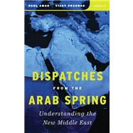 Dispatches from the Arab Spring: Understanding the New Middle East by Amar, Paul; Prashad, Vijay, 9780816690121