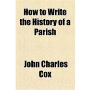 How to Write the History of a Parish by Cox, John Charles, 9781154490121