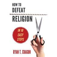 How to Defeat Religion in 10 Easy Steps: A Toolkit for Secular Activists by Cragun, Ryan T., 9781634310123