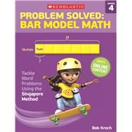 Problem Solved: Bar Model Math Grade 4 Tackle Word Problems Using the Singapore Method by Krech, Bob, 9780545840125