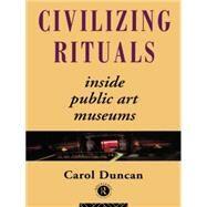 Civilizing Rituals: Inside Public Art Museums by Duncan,Carol, 9780415070126