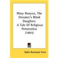Mary Bunyan, the Dreamer's Blind Daughter : A Tale of Religious Persecution (1865) by Ford, Sallie Rochester, 9780548650127