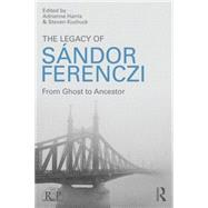 The Legacy of Sandor Ferenczi: From ghost to ancestor by Harris; Adrienne, 9781138820128