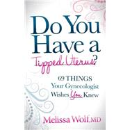 Do You Have a Tipped Uterus?: 69 Things Your Gynecologist Wishes You Knew by Wolf, Melissa, M.d., 9781630470128