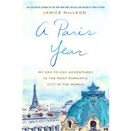 A Paris Year My Day-to-Day Adventures in the Most Romantic City in the World by MacLeod, Janice, 9781250130129