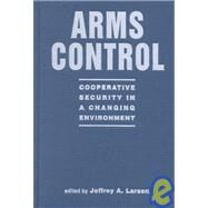 Arms Control: Cooperative Security in a Changing Environment by Larsen, Jeffrey A., 9781588260130