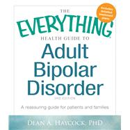 The Everything Health Guide to Adult Bipolar Disorder: A Reassuring Guide for Patients and Families by Haycock, Dean A., Ph.D., 9781440570131