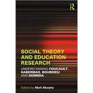 Social Theory and Education Research: Understanding Foucault, Habermas,Bourdieu and Derrida by Murphy; Mark, 9780415530132