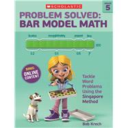 Problem Solved: Bar Model Math Grade 5 Tackle Word Problems Using the Singapore Method by Krech, Bob, 9780545840132