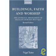 Buildings, Faith, and Worship : The Liturgical Arrangement of Anglican Churches, 1600-1900 by Yates, Nigel, 9780198270133