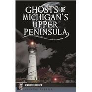 Ghosts of Michigan's Upper Peninsula by Billock, Jennifer, 9781467140133