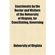 Enactments by the Rector and Visitors of the University of Virginia, for Constituting, Governing & Conducting That Institution: For the Use of the University by University of Virginia, 9781154500134