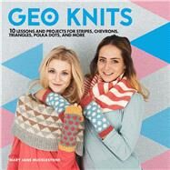 Geo Knits 10 Lessons and Projects for Knitting Stripes, Chevrons, Triangles, Polka Dots, and More by Mucklestone, Mary Jane, 9781454710134