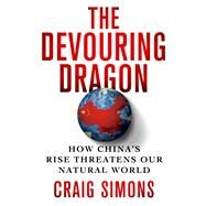 The Devouring Dragon How China's Rise Threatens Our Natural World by Simons, Craig, 9781250050137