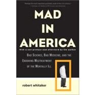 Mad in America: Bad Science, Bad Medicine, and the Enduring Mistreatment of the Mentally Ill by Whitaker, Robert, 9780465020140