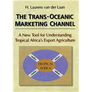 The Trans-Oceanic Marketing Channel: A New Tool for Understanding Tropical Africa's Export Agriculture by Kaynak; Erdener, 9781138990142
