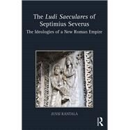 The Ludi Saeculares of Septimius Severus: The Ideologies of a New Roman Empire by Rantala; Jussi, 9781138290143