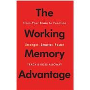 The Working Memory Advantage Train Your Brain to Function Stronger, Smarter, Faster by Alloway, Tracy; Alloway, Ross, 9781451650143