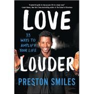 Love Louder 33 Ways to Amplify Your Life by Smiles, Preston, 9781501120145