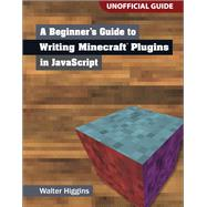 A Beginner's Guide to Writing Minecraft Plugins in JavaScript by Higgins, Walter, 9780133930146