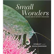 Small Wonders: A Close Look at Nature's Miniatures by Breeden, Stanley; Breeden, Kaisa, 9781925160147
