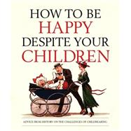 How to Be Happy Despite Your Children: Advice from History on the Challenges of Childrearing by Books, Old, 9781783660148