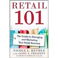 Retail 101: The Guide to Managing and Marketing Your Retail Business by Reyhle, Nicole; Prescott, Jason, 9780071840149