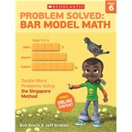 Problem Solved: Bar Model Math Grade 6 Tackle Word Problems Using the Singapore Method by Krech, Bob; Grabell, Jeff, 9780545840149