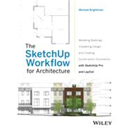 The SketchUp Workflow for Architecture Modeling Buildings, Visualizing Design, and Creating Construction Documents with SketchUp Pro and LayOut by Brightman, Michael, 9781118290149