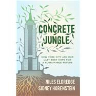 Concrete Jungle: New York City and Our Last Best Hope for a Sustainable Future by Eldredge, Niles; Horenstein, Sidney, 9780520270152