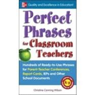 Perfect Phrases for Classroom Teachers Hundreds of Ready-to-Use Phrases for Parent-Teacher Conferences, Report Cards, IEPs and Other School by Canning Wilson, Christine, 9780071630153