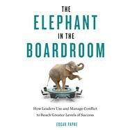 The Elephant in the Boardroom: How Leaders Use and Manage Conflict to Reach Greater Levels of Success by Papke, Edgar, 9781632650153