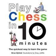 Play Chess in 10 Minutes; The Quickest Way to Learn the Game by Brian Byfield, illustrations by Gray Jolliffe, 9781849940153