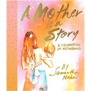 A Mother Is a Story by Hahn, Samantha, 9781419720154