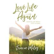 Love Life Again Finding Joy When Life Is Hard by Miles, Tracie, 9781434710154