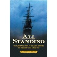 All Standing The Remarkable Story of the Jeanie Johnston, The Legendary Irish Famine Ship by Miles, Kathryn, 9781451610154