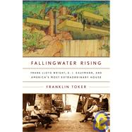 Fallingwater Rising : Frank Lloyd Wright, E. J. Kaufmann, and America's Most Extraordinary House by TOKER, FRANKLIN, 9780375710155