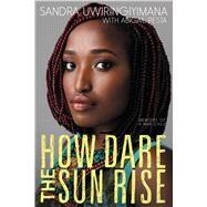 How Dare the Sun Rise by Uwiringiyimana, Sandra; Pesta, Abigail (CON), 9780062470157