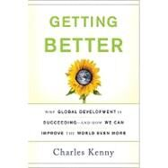 Getting Better: Why Global Development Is Succeeding--And How We Can Improve the World Even More by Kenny, Charles, 9780465020157