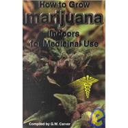 How to Grow Marijuana Indoors for Medicinal Use by Carver, G. W., 9780930180157