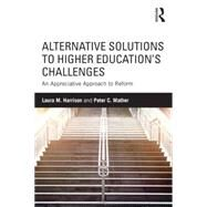 Alternative Solutions to Higher EducationÆs Challenges: An Appreciative Approach to Reform by Harrison; Laura M., 9781138830158
