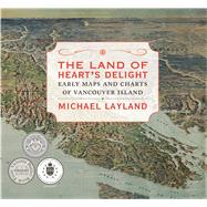 The Land of Heart's Delight Early Maps and Charts of Vancouver Island by Layland, Michael, 9781771510158