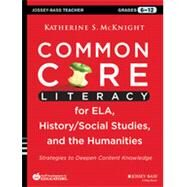 Common Core Literacy for ELA, History/Social Studies, and the Humanities Strategies to Deepen Content Knowledge (Grades 6-12) by Mcknight, Katherine S., 9781118710159
