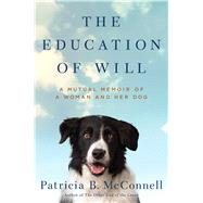 The Education of Will A Mutual Memoir of a Woman and Her Dog by McConnell, Patricia B., 9781501150159